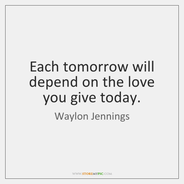 Each tomorrow will depend on the love you give today.