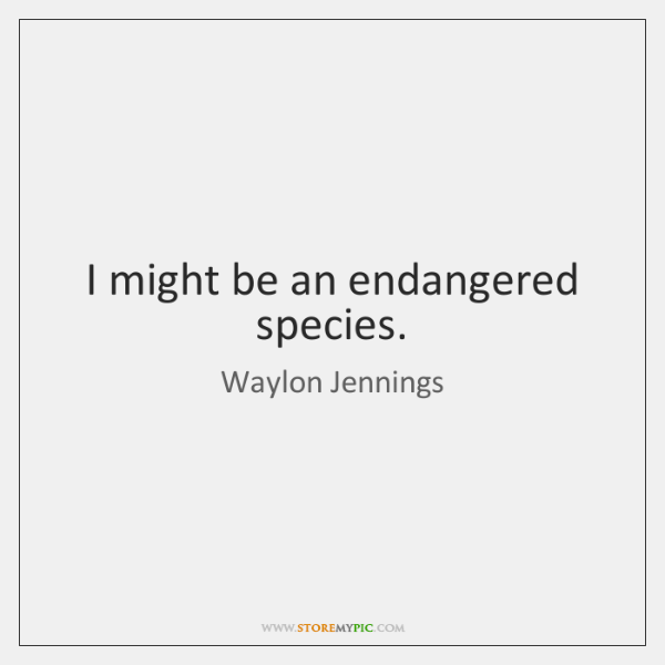 I might be an endangered species.