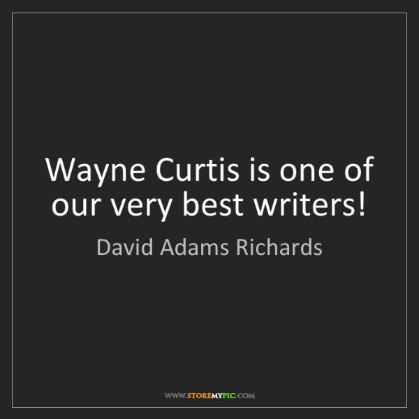 David Adams Richards: Wayne Curtis is one of our very best writers!