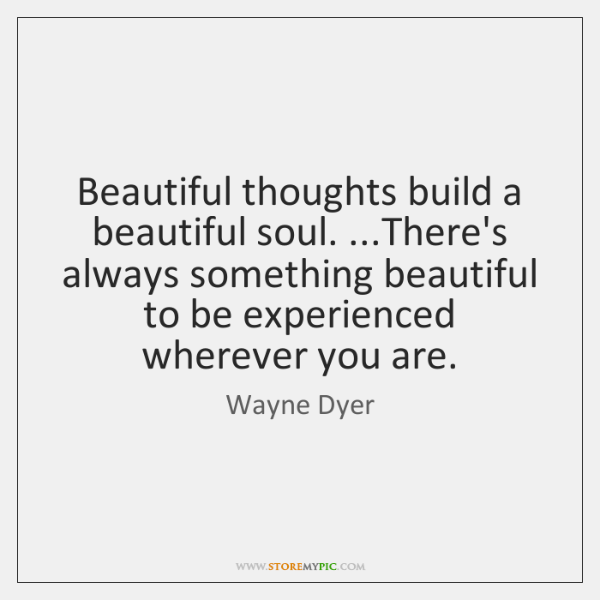 Beautiful thoughts build a beautiful soul. ...There's always something beautiful to be ...