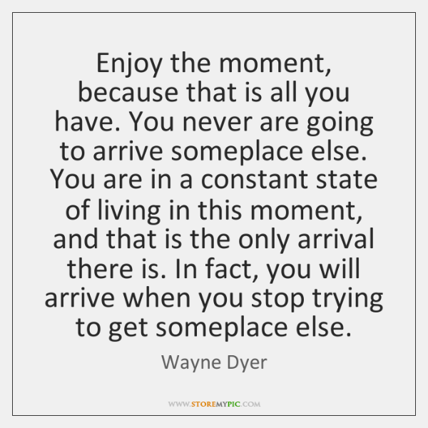 Enjoy the moment, because that is all you have. You never are ...