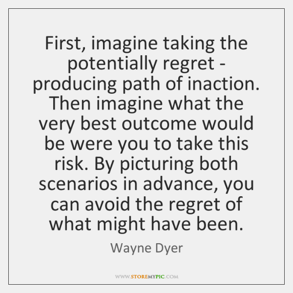 First, imagine taking the potentially regret - producing path of inaction. Then ...
