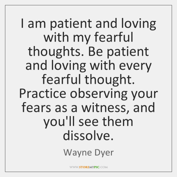 I am patient and loving with my fearful thoughts. Be patient and ...