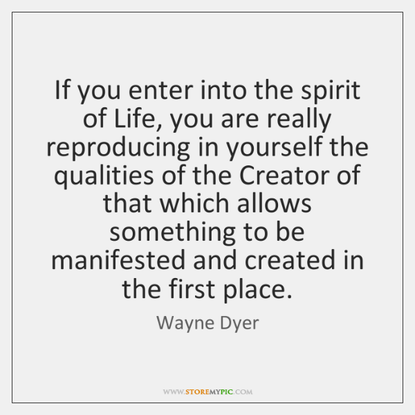 If you enter into the spirit of Life, you are really reproducing ...