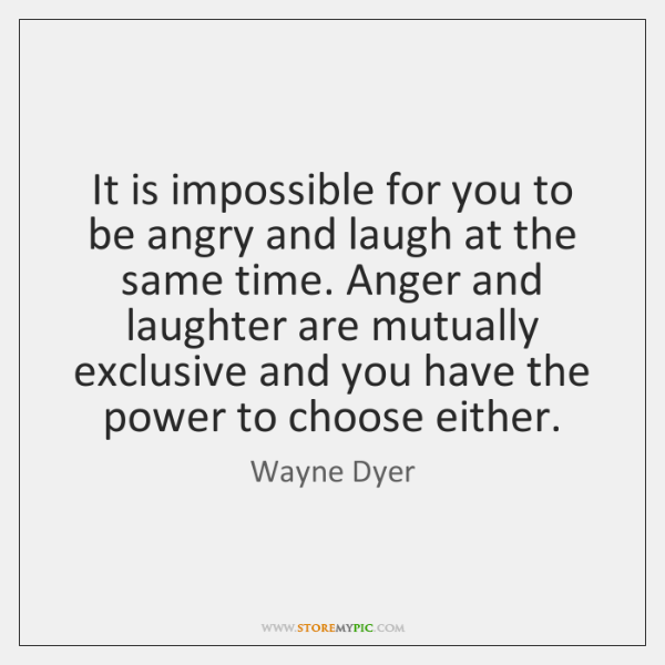 It is impossible for you to be angry and laugh at the ...