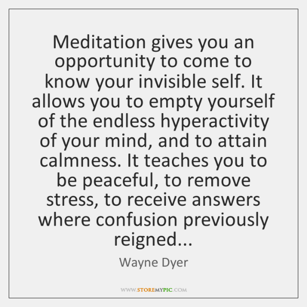 Meditation gives you an opportunity to come to know your invisible self. ...
