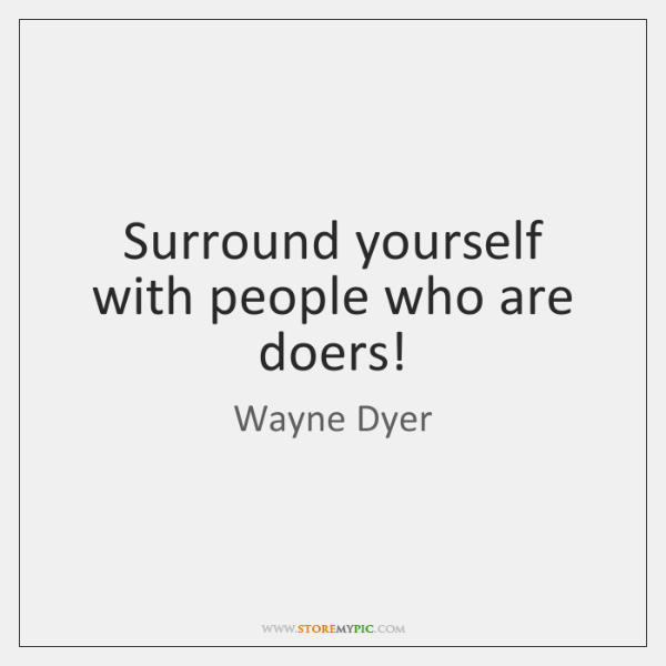 Surround yourself with people who are doers!
