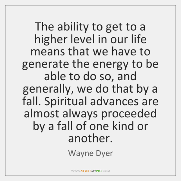 The ability to get to a higher level in our life means ...