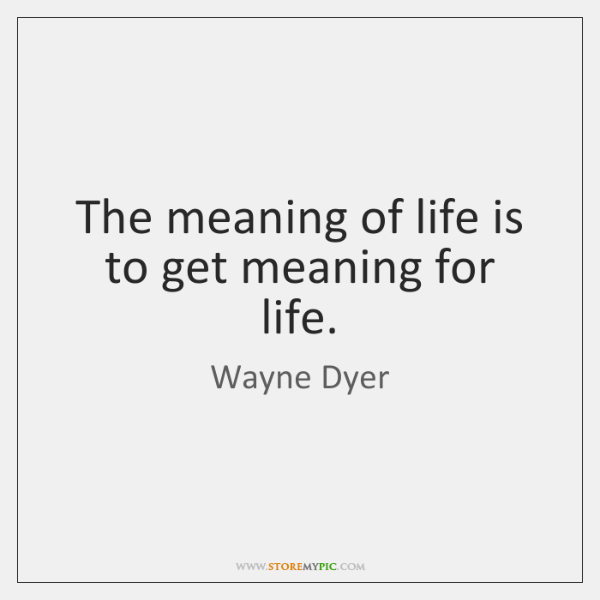 The meaning of life is to get meaning for life.