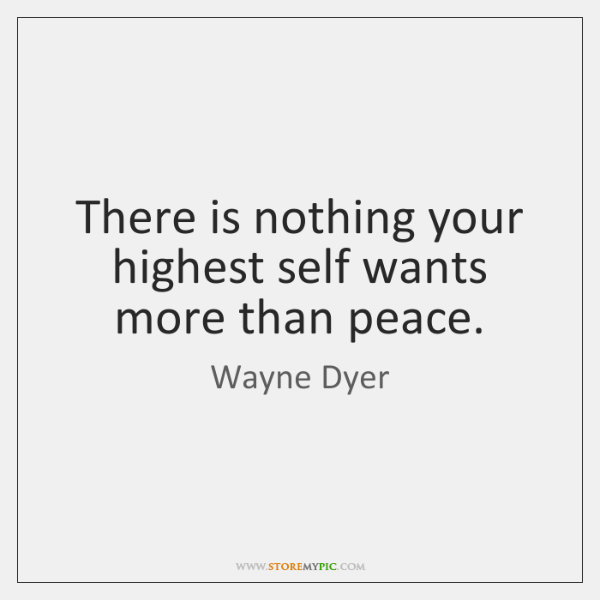 There is nothing your highest self wants more than peace.
