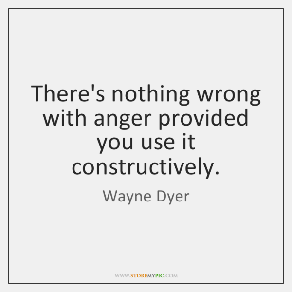 There's nothing wrong with anger provided you use it constructively.