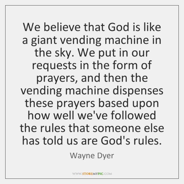 We believe that God is like a giant vending machine in the ...