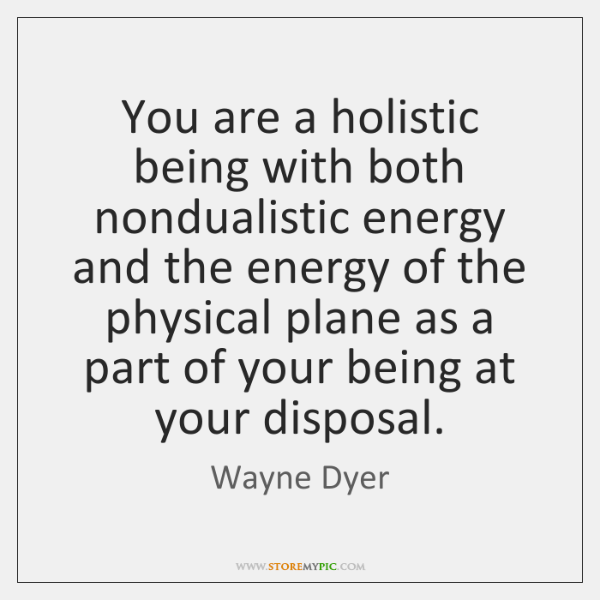 You are a holistic being with both nondualistic energy and the energy ...