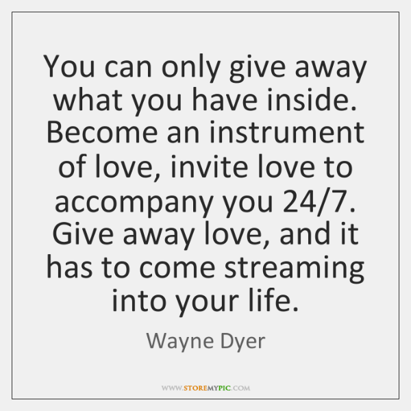 You can only give away what you have inside. Become an instrument ...