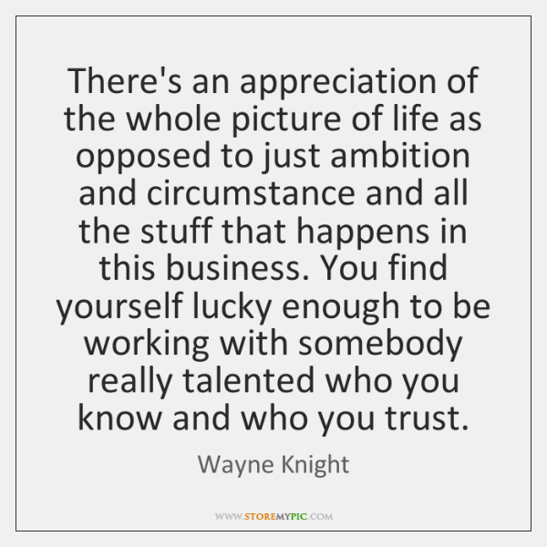 There's an appreciation of the whole picture of life as opposed to ...