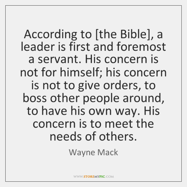 According to [the Bible], a leader is first and foremost a servant. ...
