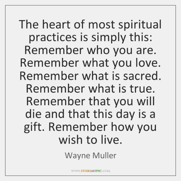 The heart of most spiritual practices is simply this: Remember who you ...