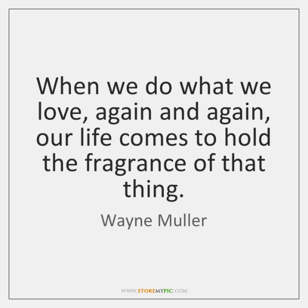 When we do what we love, again and again, our life comes ...