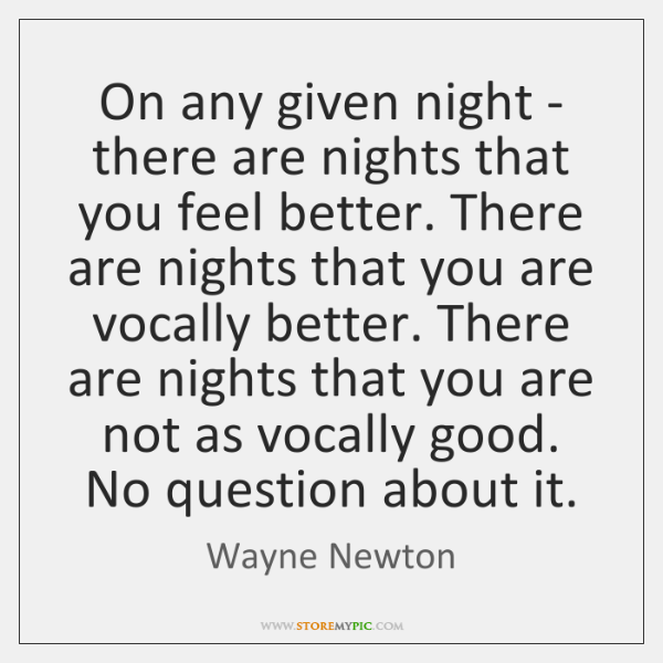 On any given night - there are nights that you feel better. ...