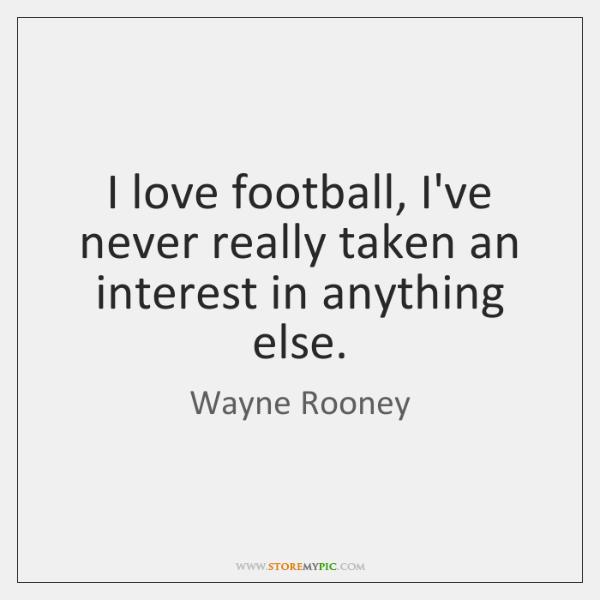 I love football, I've never really taken an interest in anything else.