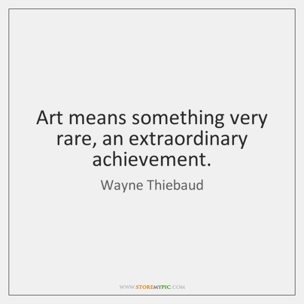 Art means something very rare, an extraordinary achievement.