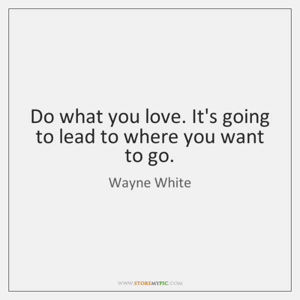 Do what you love. It's going to lead to where you want ...