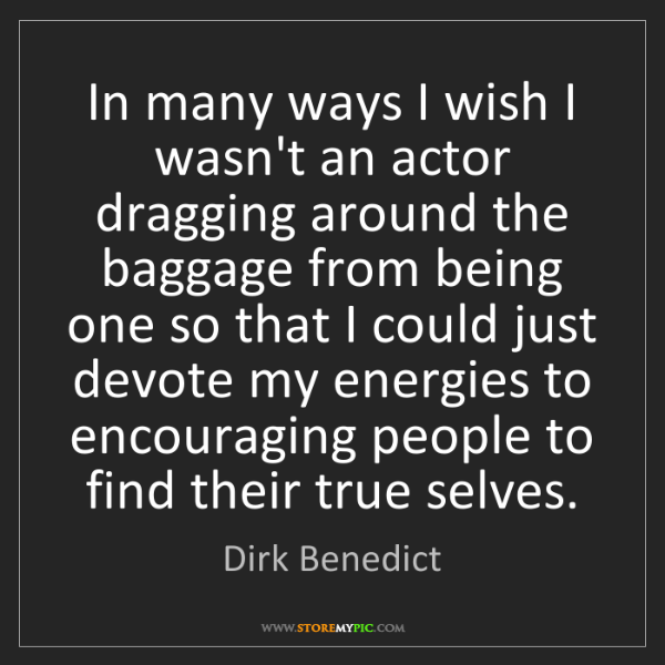 Dirk Benedict: In many ways I wish I wasn't an actor dragging around...