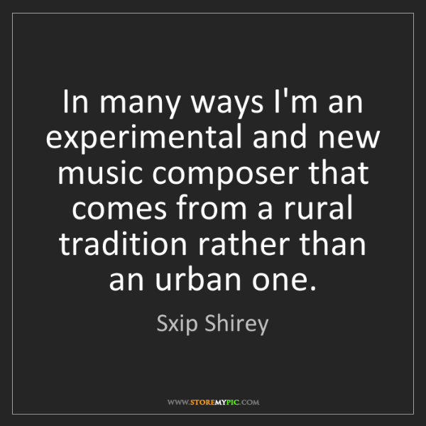 Sxip Shirey: In many ways I'm an experimental and new music composer...