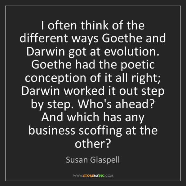 Susan Glaspell: I often think of the different ways Goethe and Darwin...