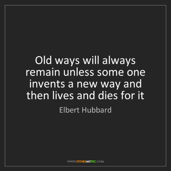 Elbert Hubbard: Old ways will always remain unless some one invents a...