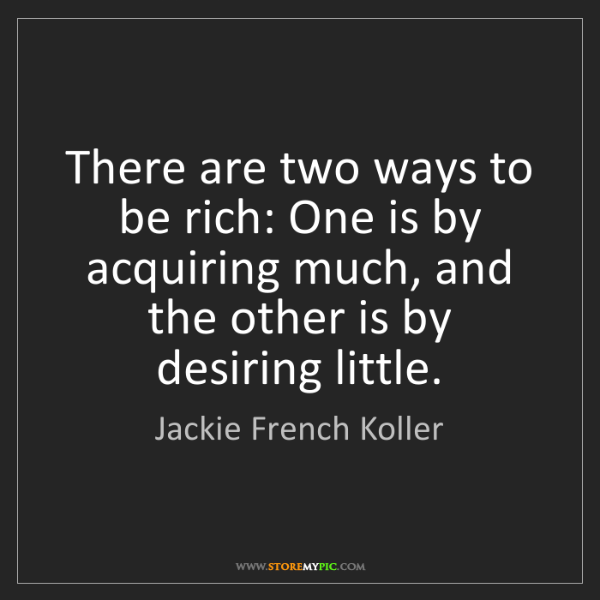 Jackie French Koller: There are two ways to be rich: One is by acquiring much,...