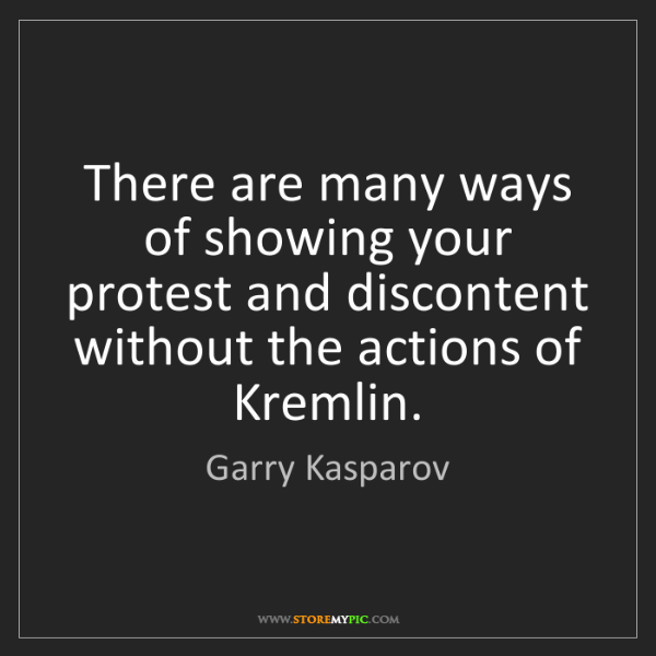 Garry Kasparov: There are many ways of showing your protest and discontent...