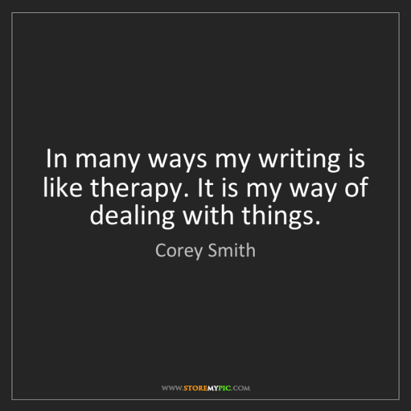 Corey Smith: In many ways my writing is like therapy. It is my way...
