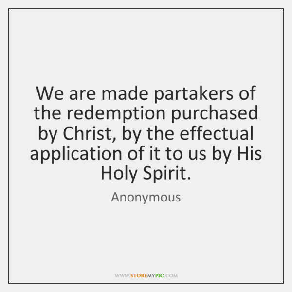 We are made partakers of the redemption purchased by Christ, by the ...