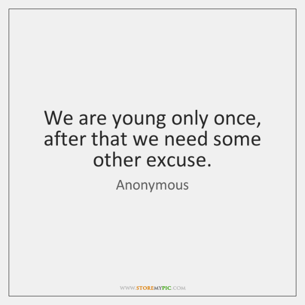 We are young only once, after that we need some other excuse.