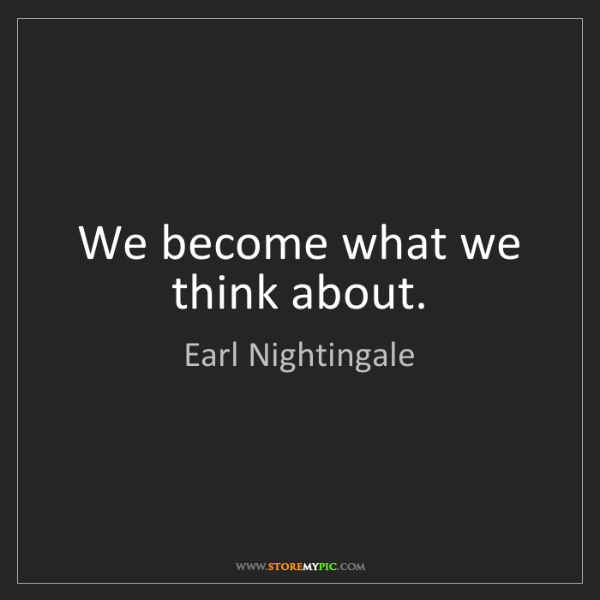 Earl Nightingale: We become what we think about.