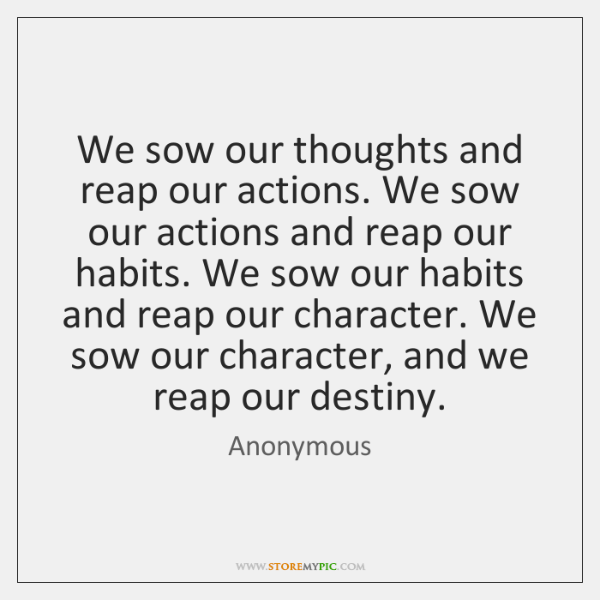 We sow our thoughts and reap our actions. We sow our actions ...
