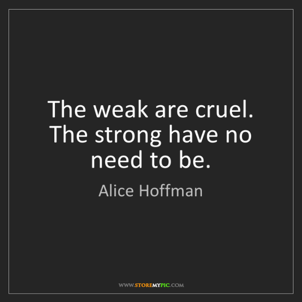 Alice Hoffman: The weak are cruel. The strong have no need to be.