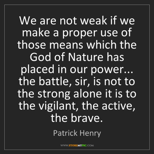 Patrick Henry: We are not weak if we make a proper use of those means...