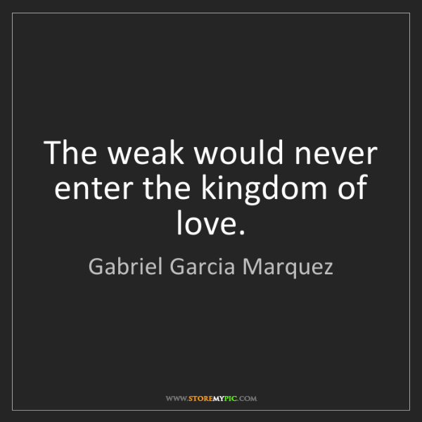 Gabriel Garcia Marquez: The Weak Would Never Enter The