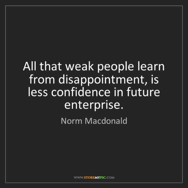 Norm Macdonald: All that weak people learn from disappointment, is less...