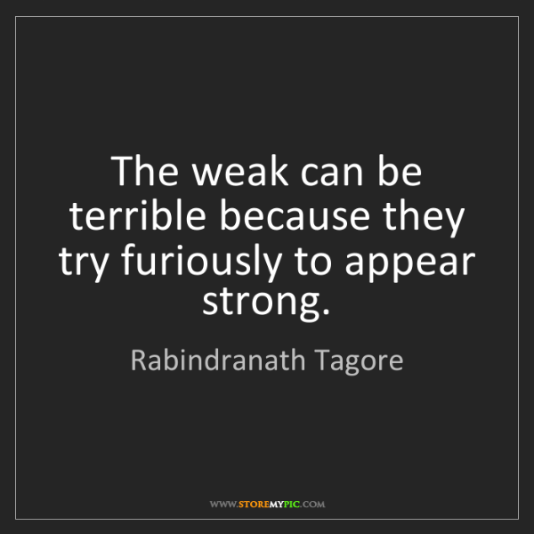 Rabindranath Tagore: The weak can be terrible because they try furiously to...