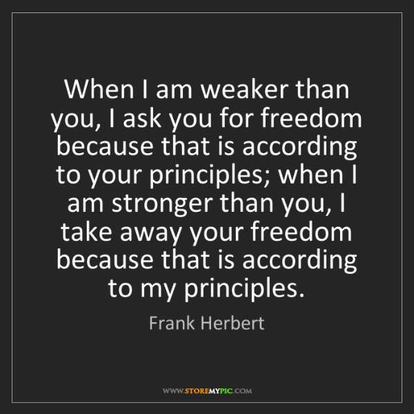 Frank Herbert: When I am weaker than you, I ask you for freedom because...