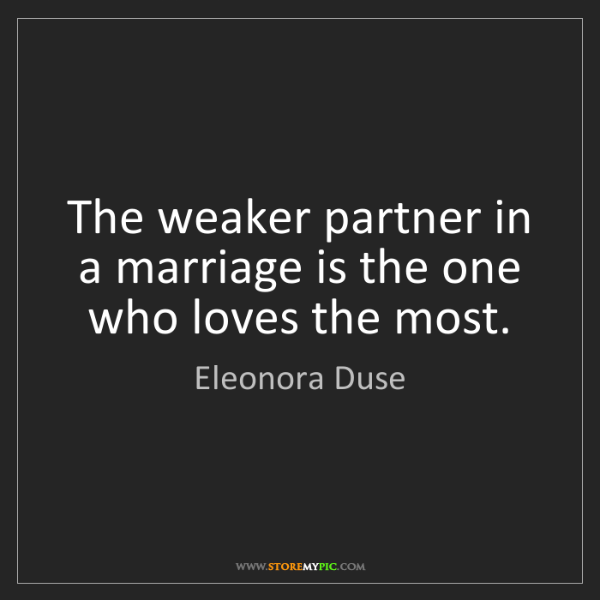 Eleonora Duse: The weaker partner in a marriage is the one who loves...