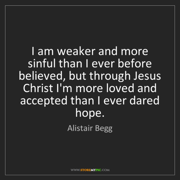 Alistair Begg: I am weaker and more sinful than I ever before believed,...