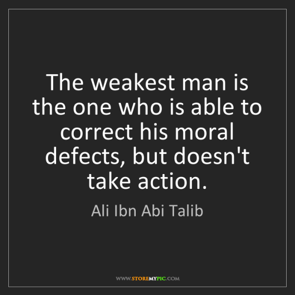 Ali Ibn Abi Talib: The weakest man is the one who is able to correct his...