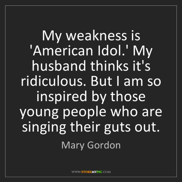 Mary Gordon: My weakness is 'American Idol.' My husband thinks it's...