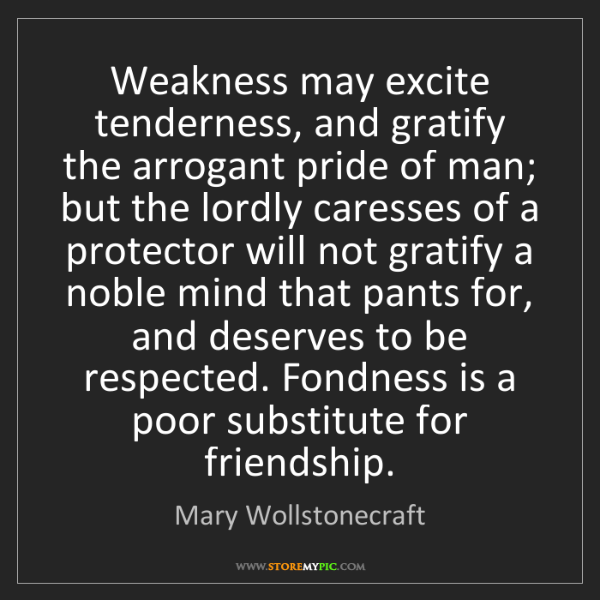 Mary Wollstonecraft: Weakness may excite tenderness, and gratify the arrogant...