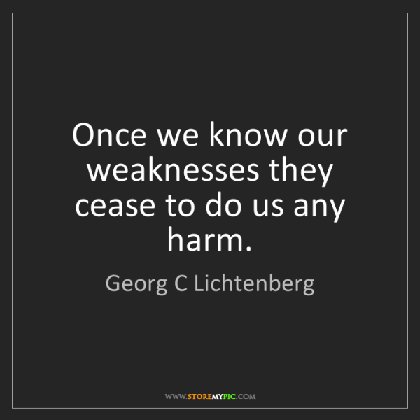Georg C Lichtenberg: Once we know our weaknesses they cease to do us any harm.