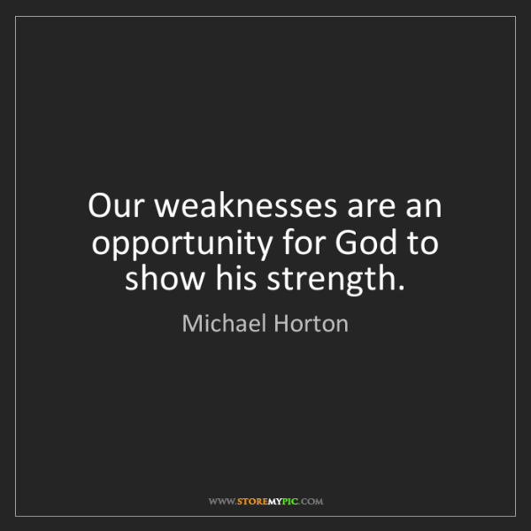 Michael Horton: Our weaknesses are an opportunity for God to show his...